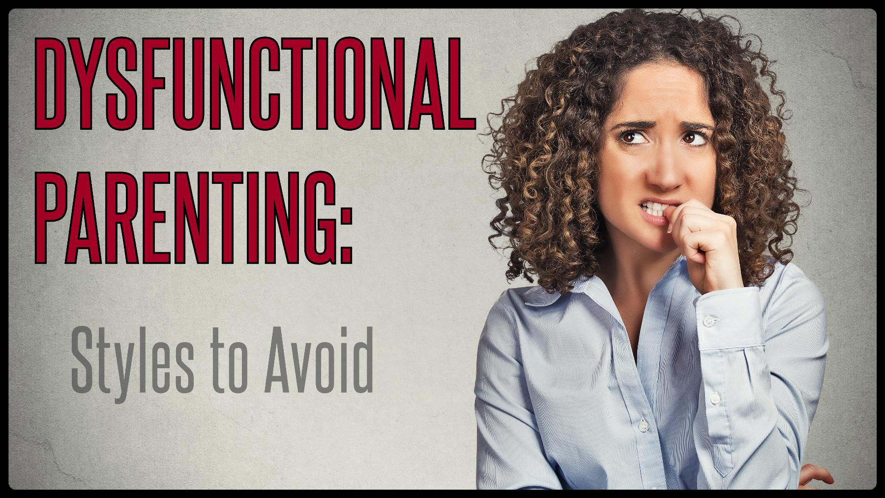 Dysfunctional Parenting: Styles to Avoid
